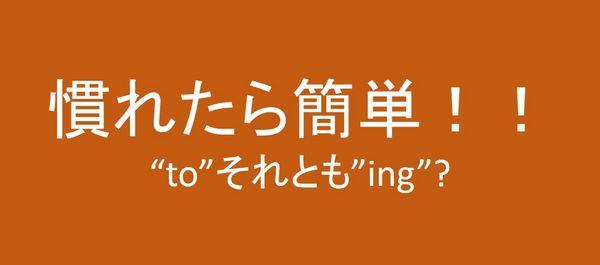 """""""to"""" or """"~ing""""(慣れたもの勝ち!たくさん使ってモノにして)"""