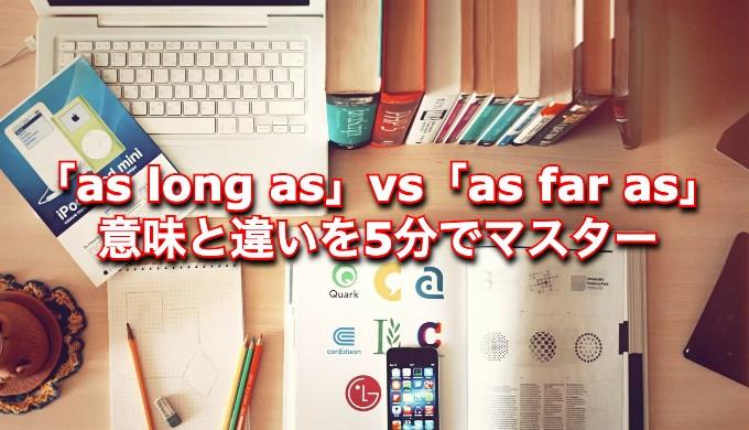 【5分で分かる】「as long as」と「as far as」の意味と違いを簡単に解説!