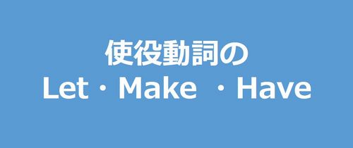 let, make, haveの使役動詞