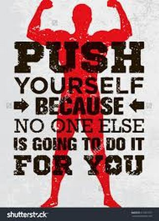 Push yourself because, no one else is going to do it for you