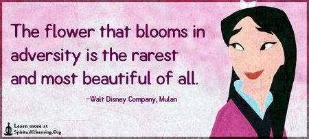 The flower that blooms in adversity is the most rare and beautiful of all