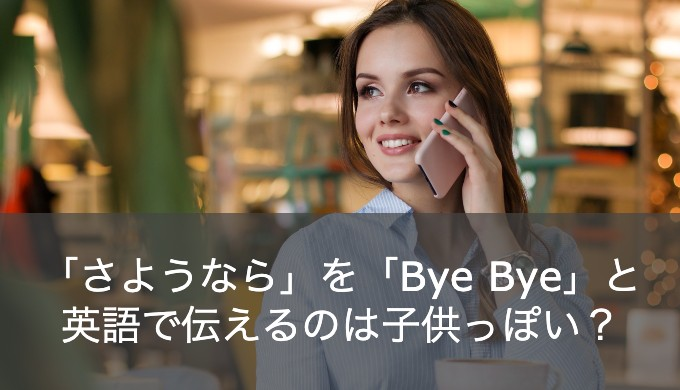 「さようなら」を英語で「バイバイ」と言うのはNG!?日本人が使っている子供っぽい英会話表現
